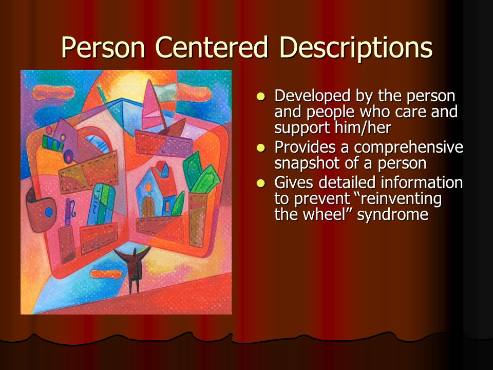 Person Centered Descriptions Developed by the person and people who care and support him/her Developed by the person and people who care and support him/her Provides a comprehensive snapshot of a person Provides a comprehensive snapshot of a person Gives detailed information to prevent reinventing the wheel syndrome Gives detailed information to prevent reinventing the wheel syndrome