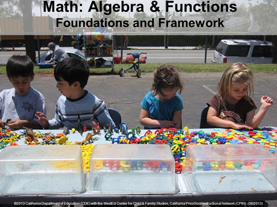 Math: Algebra & Functions Foundations and Framework ©2013 California Department of Education (CDE) with the WestEd Center for Child & Family Studies,