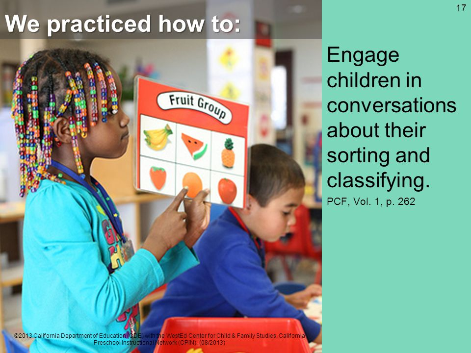 We practiced how to: Engage children in conversations about their sorting and classifying. PCF, Vol. 1, p. 262 17 ©2013 California Department of Educa