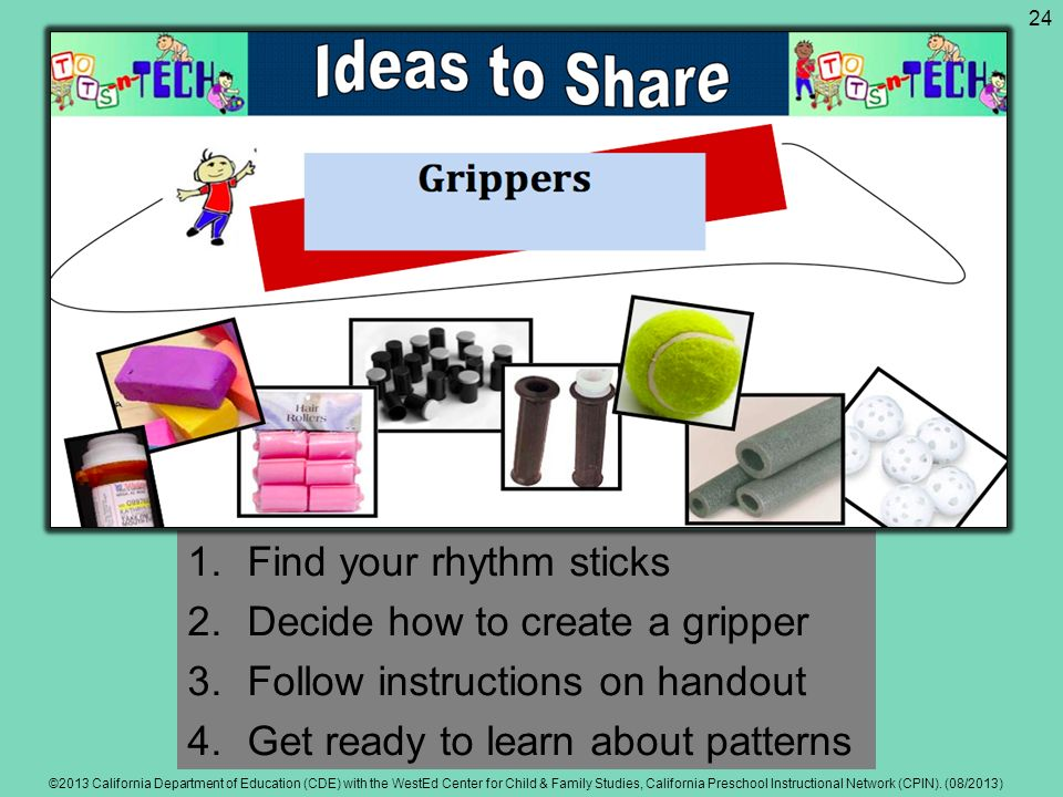 1.Find your rhythm sticks 2.Decide how to create a gripper 3.Follow instructions on handout 4.Get ready to learn about patterns ©2013 California Depar