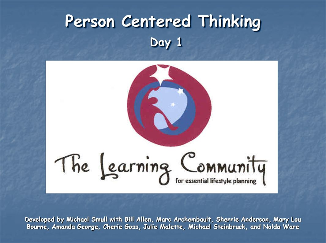 Person Centered Thinking Day 1 Developed by Michael Smull with Bill Allen, Marc Archembault, Sherrie Anderson, Mary Lou Bourne, Amanda George, Cherie
