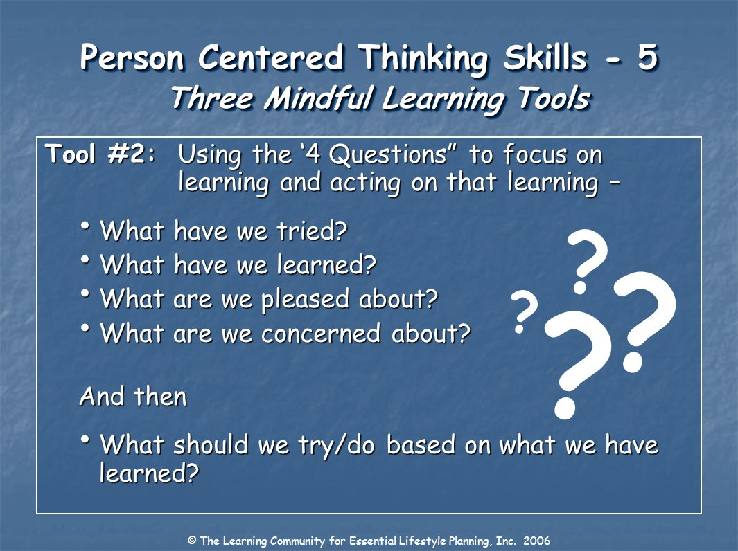 Person Centered Thinking Skills - 5 Three Mindful Learning Tools Tool #2:Using the 4 Questions to focus on learning and acting on that learning – What