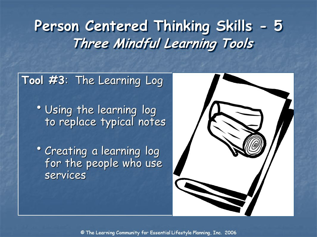 Person Centered Thinking Skills - 5 Three Mindful Learning Tools Tool #3: The Learning Log Using the learning log to replace typical notes Using the l