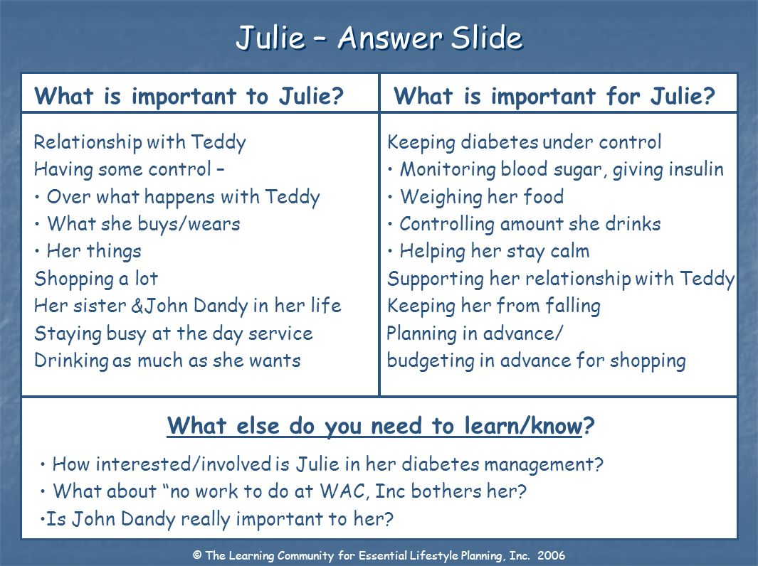 Julie – Answer Slide What is important to Julie? What is important for Julie? What else do you need to learn/know? Relationship with Teddy Having some