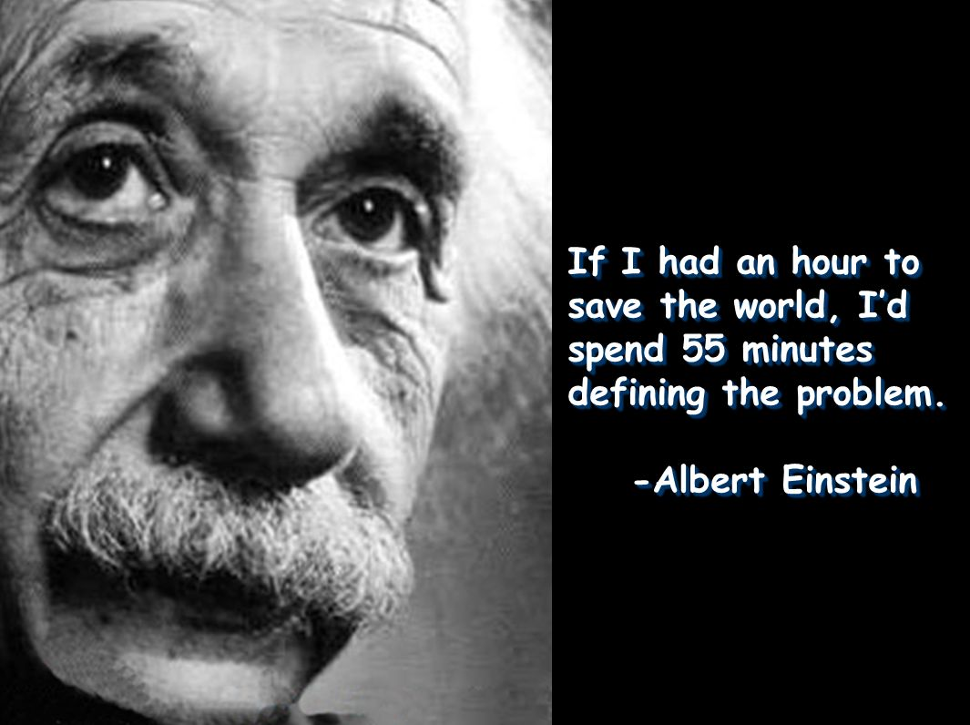 If I had an hour to save the world, Id spend 55 minutes defining the problem. -Albert Einstein