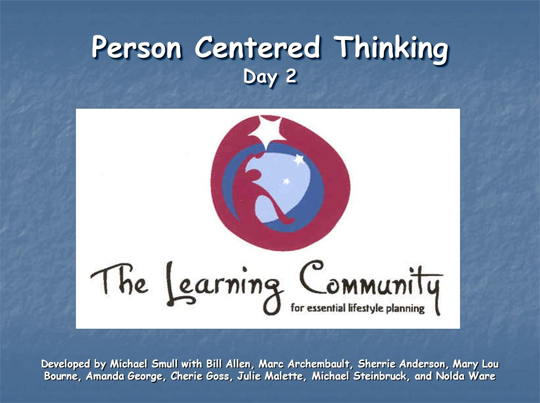Person Centered Thinking Day 2 Developed by Michael Smull with Bill Allen, Marc Archembault, Sherrie Anderson, Mary Lou Bourne, Amanda George, Cherie