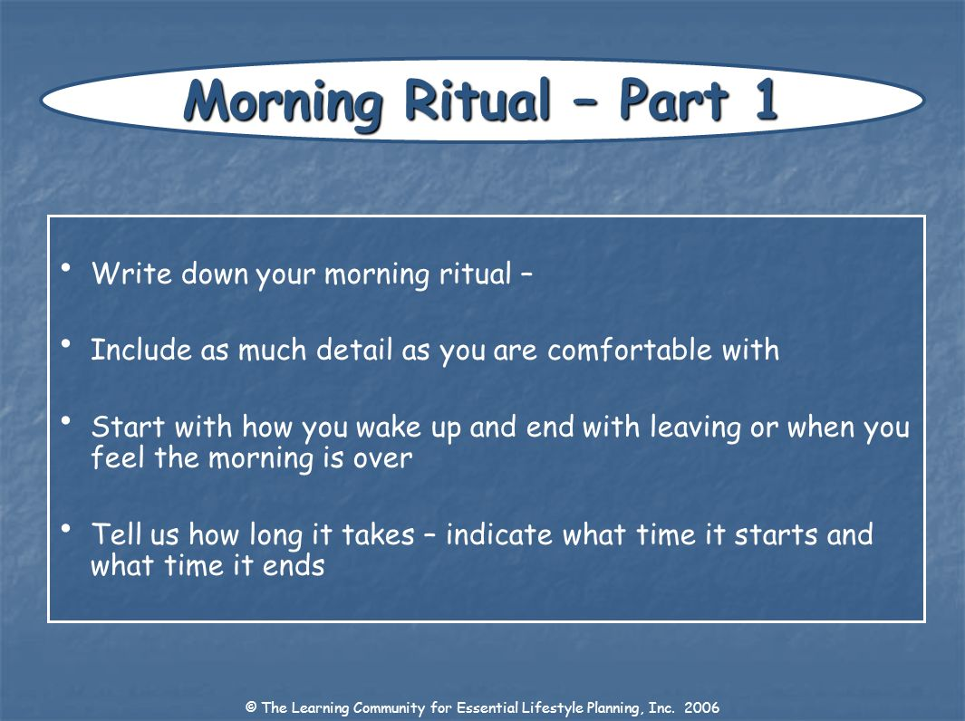 Write down your morning ritual – Include as much detail as you are comfortable with Start with how you wake up and end with leaving or when you feel t