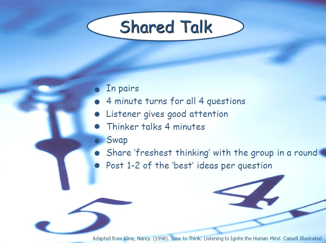 In pairs 4 minute turns for all 4 questions Listener gives good attention Thinker talks 4 minutes Swap Share freshest thinking with the group in a rou