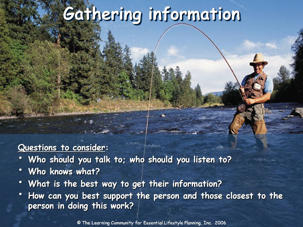 Gathering information Questions to consider: Who should you talk to; who should you listen to? Who should you talk to; who should you listen to? Who k