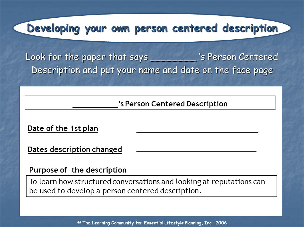Look for the paper that says ________ s Person Centered Description and put your name and date on the face page © The Learning Community for Essential