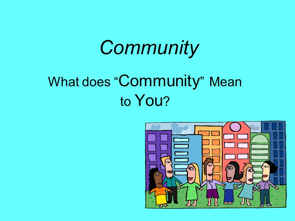 Community What does Community Mean to You ?