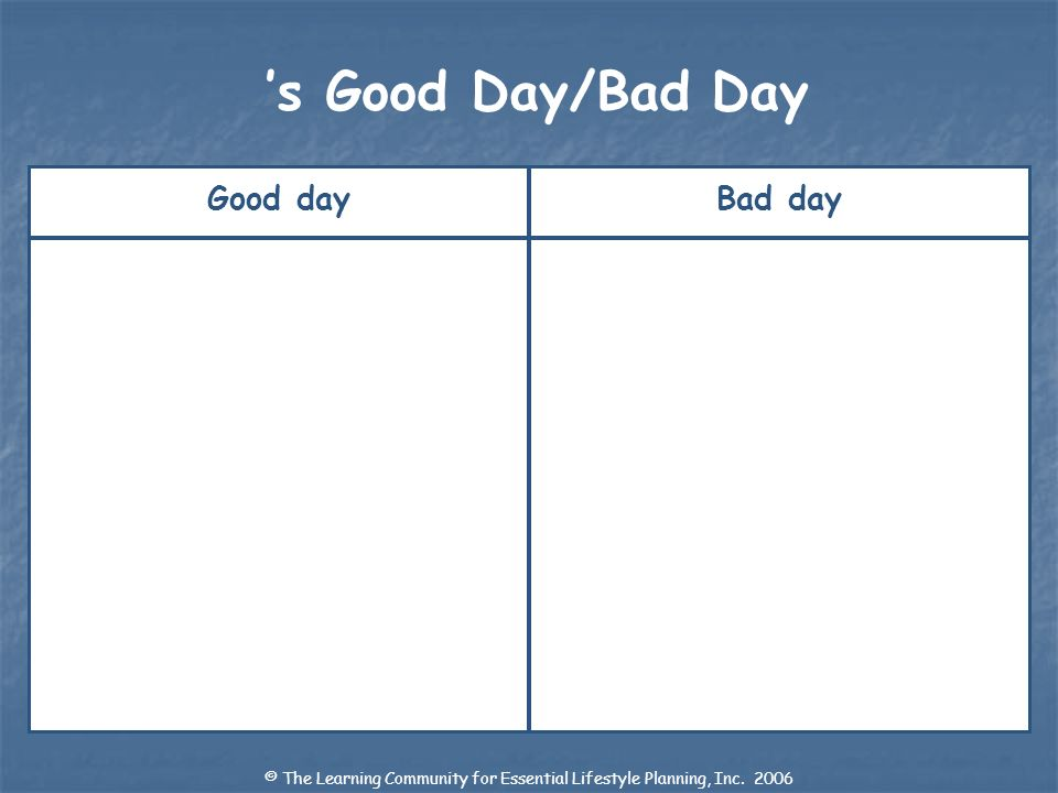 Good dayBad day s Good Day/Bad Day © The Learning Community for Essential Lifestyle Planning, Inc.