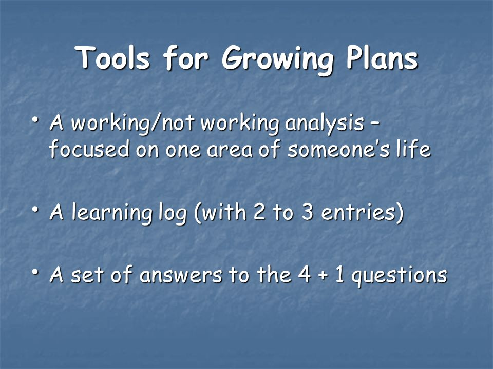 Tools for Growing Plans A working/not working analysis – focused on one area of someones life A working/not working analysis – focused on one area of someones life A learning log (with 2 to 3 entries) A learning log (with 2 to 3 entries) A set of answers to the 4 + 1 questions A set of answers to the 4 + 1 questions