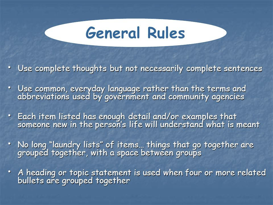 Use complete thoughts but not necessarily complete sentences Use complete thoughts but not necessarily complete sentences Use common, everyday language rather than the terms and abbreviations used by government and community agencies Use common, everyday language rather than the terms and abbreviations used by government and community agencies Each item listed has enough detail and/or examples that someone new in the persons life will understand what is meant Each item listed has enough detail and/or examples that someone new in the persons life will understand what is meant No long laundry lists of items… things that go together are grouped together, with a space between groups No long laundry lists of items… things that go together are grouped together, with a space between groups A heading or topic statement is used when four or more related bullets are grouped together A heading or topic statement is used when four or more related bullets are grouped together General Rules