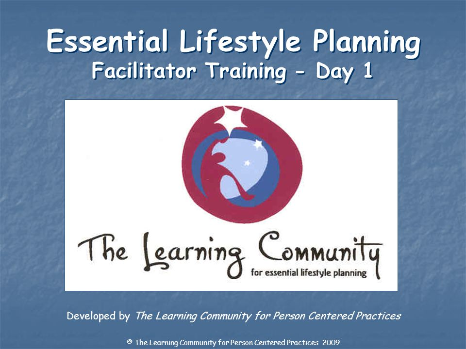 Developed by The Learning Community for Person Centered Practices Essential Lifestyle Planning Facilitator Training - Day 1 © The Learning Community f