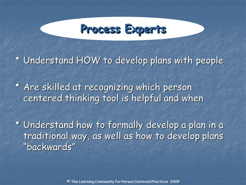 Understand HOW to develop plans with people Understand HOW to develop plans with people Are skilled at recognizing which person centered thinking tool