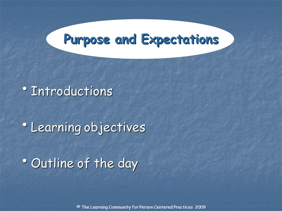 Introductions Introductions Learning objectives Learning objectives Outline of the day Outline of the day Purpose and Expectations © The Learning Comm