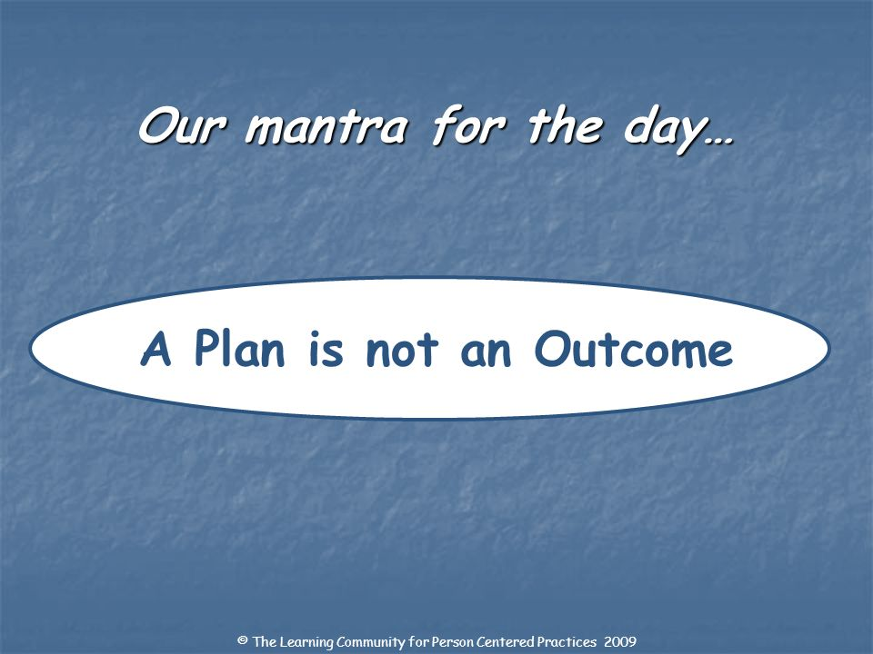 Our mantra for the day… A Plan is not an Outcome © The Learning Community for Person Centered Practices 2009