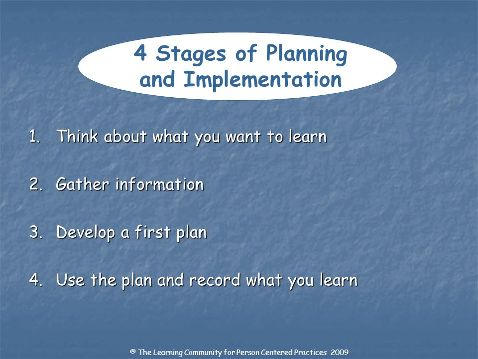 4 Stages of Planning and Implementation 1. Think about what you want to learn 2. Gather information 3. Develop a first plan 4. Use the plan and record
