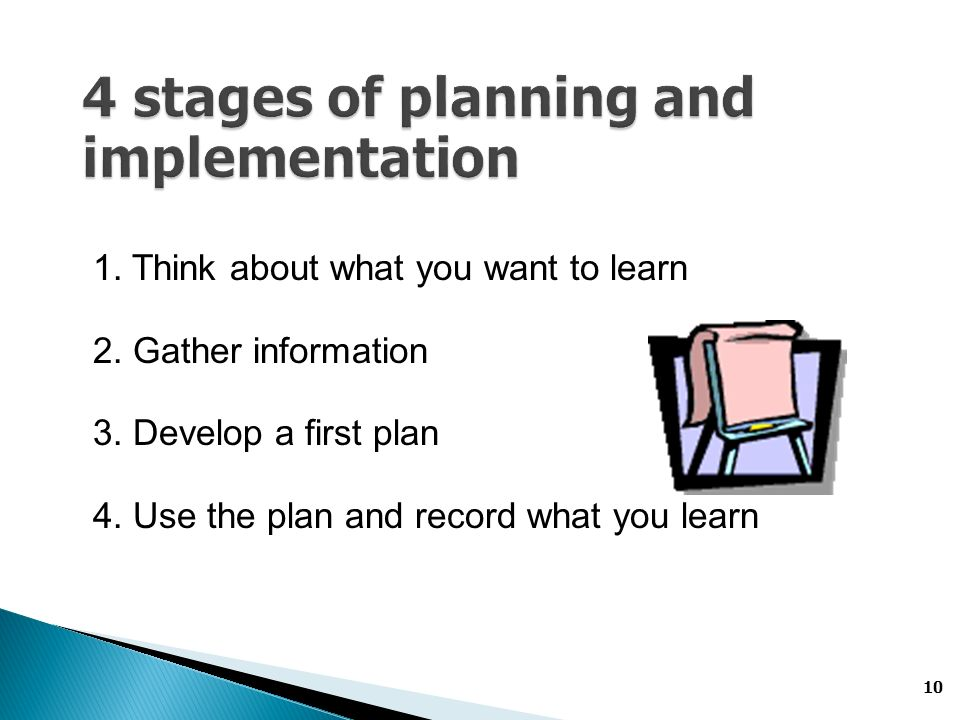 10 1. Think about what you want to learn 2. Gather information 3. Develop a first plan 4. Use the plan and record what you learn