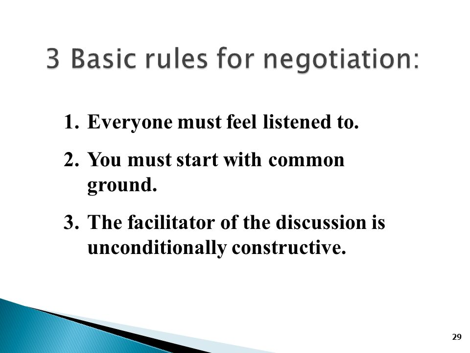 29 3 Basic rules for negotiation: 1.Everyone must feel listened to.