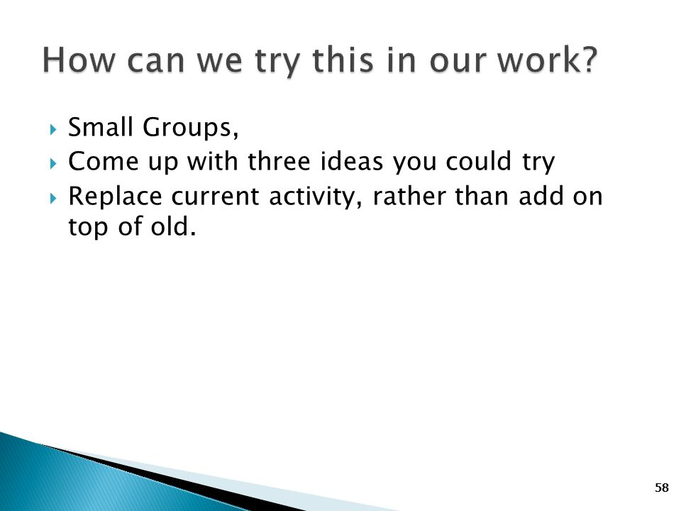 58 Small Groups, Come up with three ideas you could try Replace current activity, rather than add on top of old.