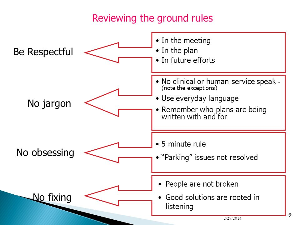 9 2/27/2014 Be Respectful In the meeting In the plan In future efforts No jargon No clinical or human service speak - (note the exceptions) Use everyd