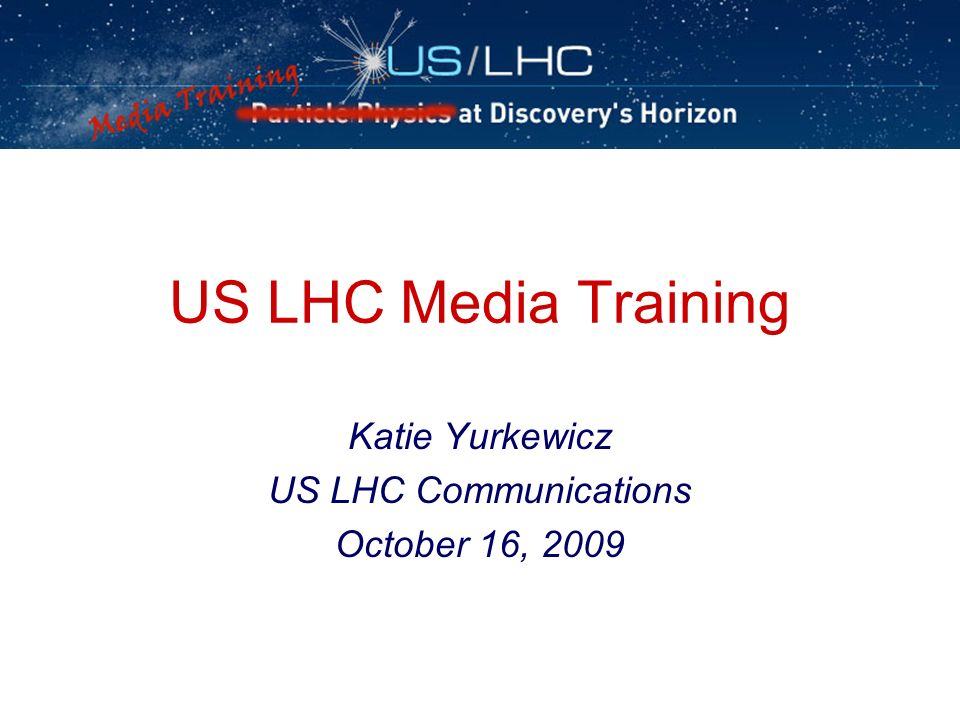 US LHC Media Training Katie Yurkewicz US LHC Communications October 16, 2009
