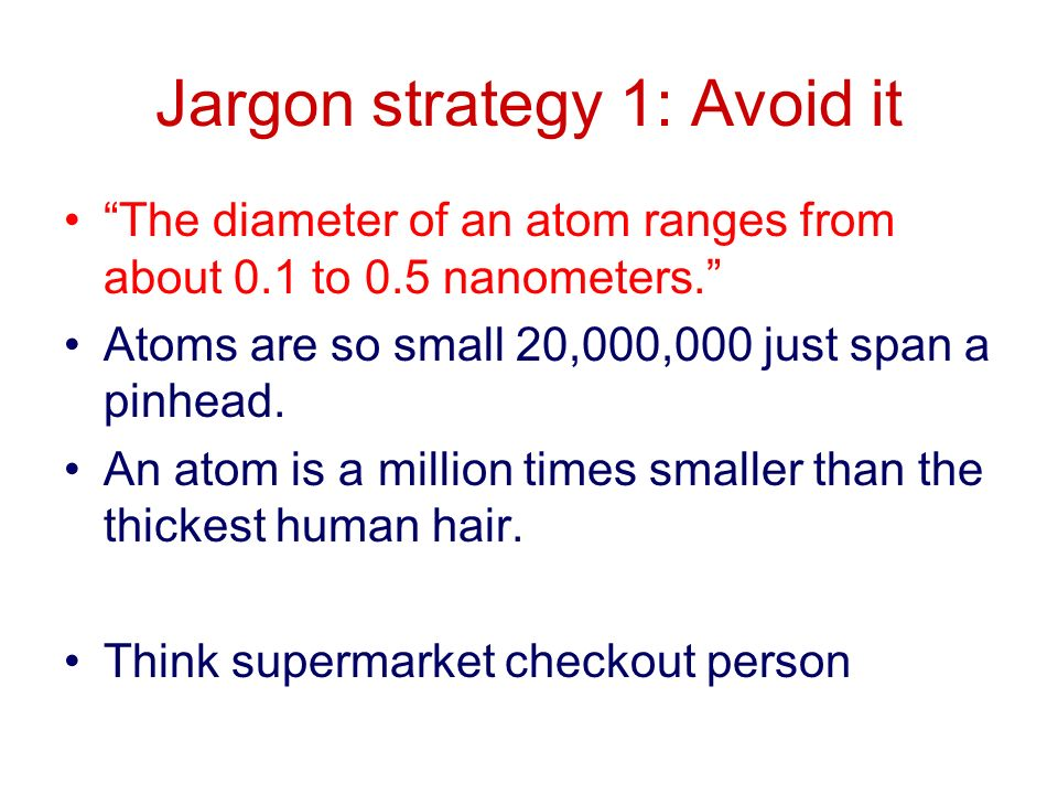 Jargon strategy 1: Avoid it The diameter of an atom ranges from about 0.1 to 0.5 nanometers.