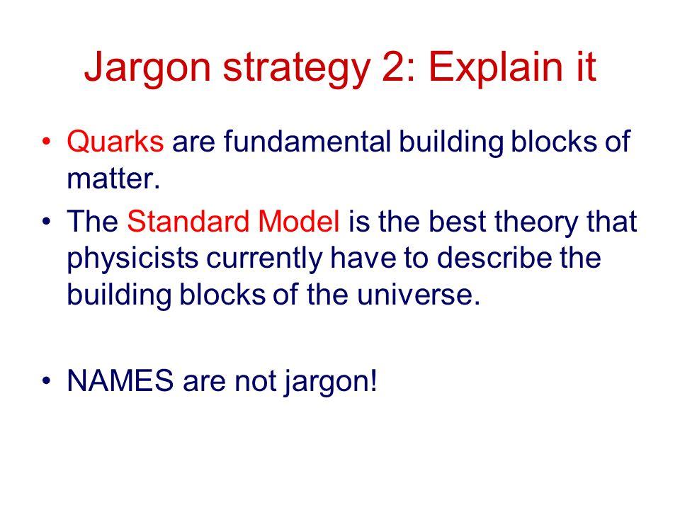 Jargon strategy 2: Explain it Quarks are fundamental building blocks of matter.