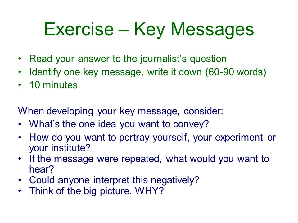 Exercise – Key Messages Read your answer to the journalists question Identify one key message, write it down (60-90 words) 10 minutes When developing your key message, consider: Whats the one idea you want to convey.