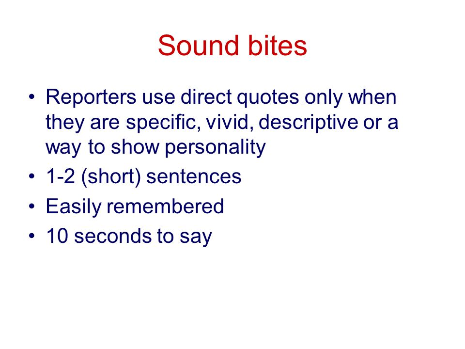 Sound bites Reporters use direct quotes only when they are specific, vivid, descriptive or a way to show personality 1-2 (short) sentences Easily remembered 10 seconds to say