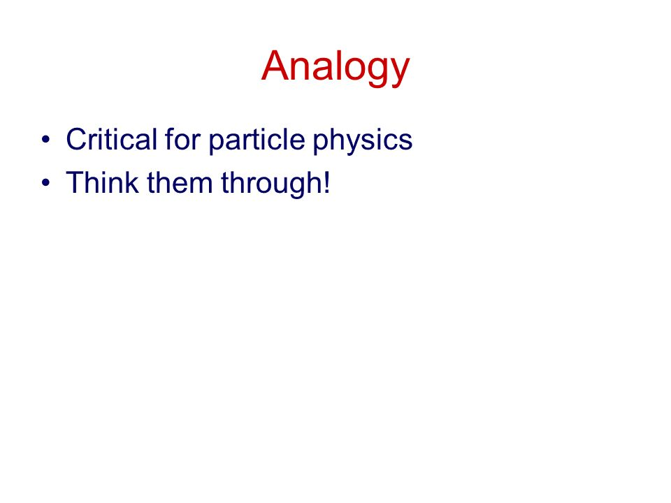 Analogy Critical for particle physics Think them through!