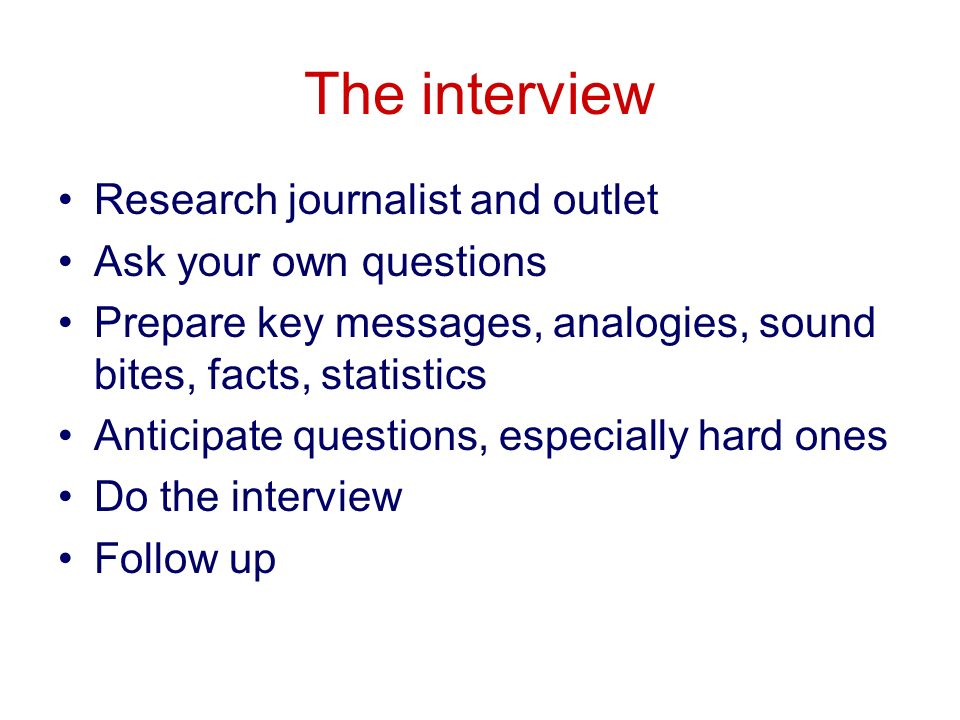 The interview Research journalist and outlet Ask your own questions Prepare key messages, analogies, sound bites, facts, statistics Anticipate questions, especially hard ones Do the interview Follow up