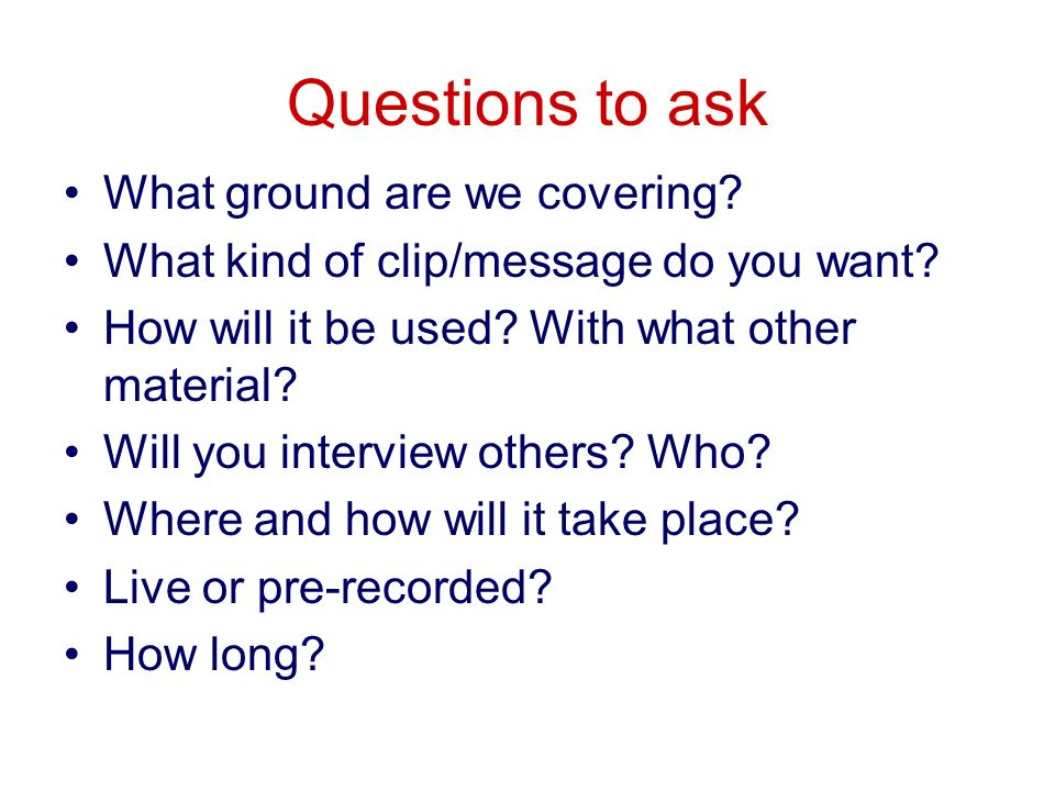 Questions to ask What ground are we covering. What kind of clip/message do you want.