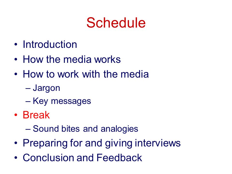 Schedule Introduction How the media works How to work with the media –Jargon –Key messages Break –Sound bites and analogies Preparing for and giving interviews Conclusion and Feedback
