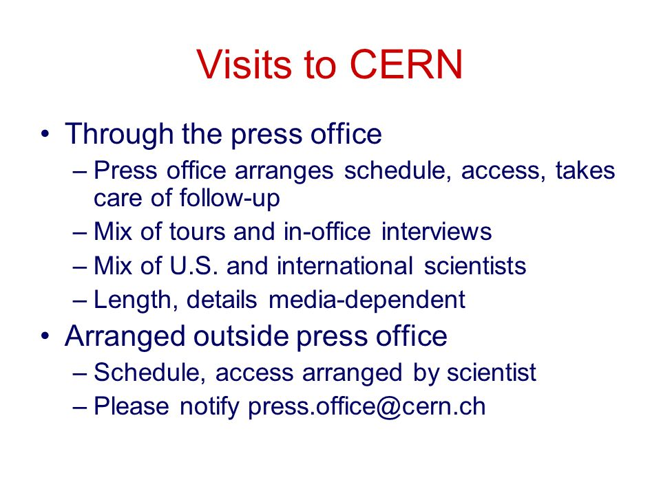 Visits to CERN Through the press office –Press office arranges schedule, access, takes care of follow-up –Mix of tours and in-office interviews –Mix of U.S.
