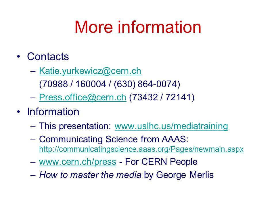 More information Contacts (70988 / / (630) ) (73432 / Information –This presentation:   –Communicating Science from AAAS:     –  - For CERN Peoplewww.cern.ch/press –How to master the media by George Merlis