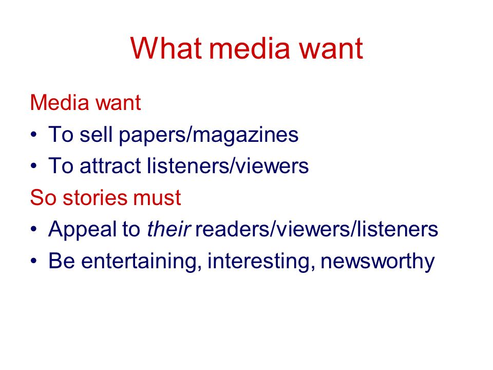 What media want Media want To sell papers/magazines To attract listeners/viewers So stories must Appeal to their readers/viewers/listeners Be entertaining, interesting, newsworthy