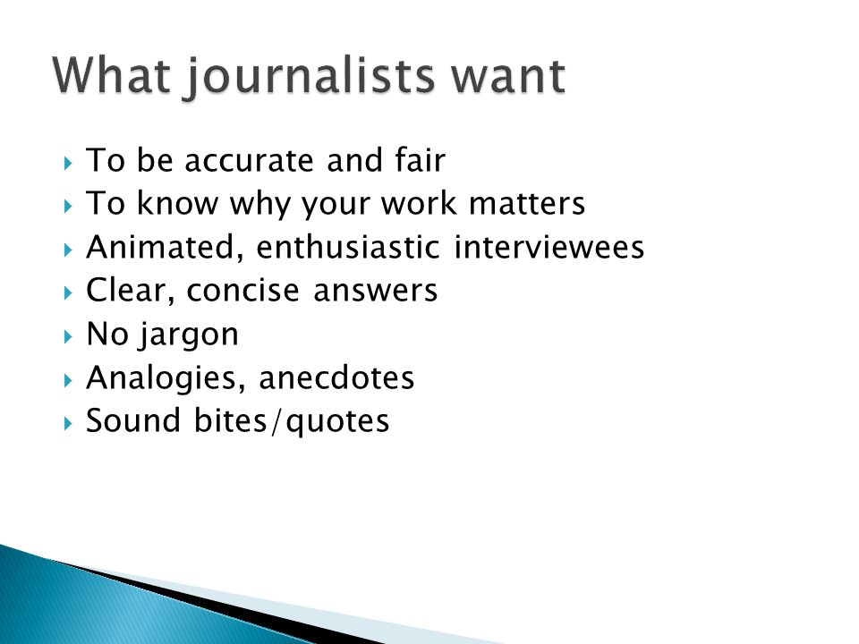 To be accurate and fair To know why your work matters Animated, enthusiastic interviewees Clear, concise answers No jargon Analogies, anecdotes Sound bites/quotes
