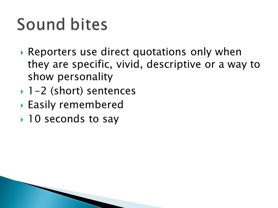 Reporters use direct quotations only when they are specific, vivid, descriptive or a way to show personality 1-2 (short) sentences Easily remembered 10 seconds to say