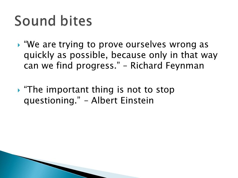 We are trying to prove ourselves wrong as quickly as possible, because only in that way can we find progress.