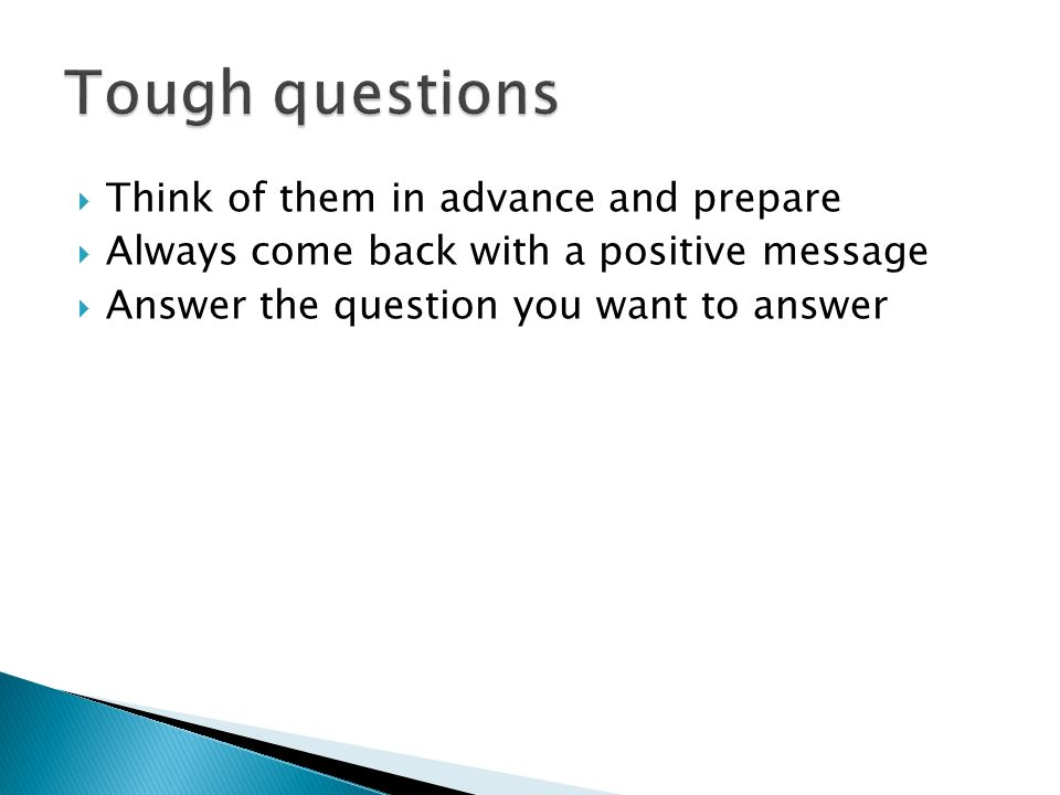 Think of them in advance and prepare Always come back with a positive message Answer the question you want to answer