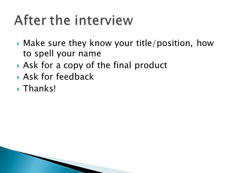 Make sure they know your title/position, how to spell your name Ask for a copy of the final product Ask for feedback Thanks!