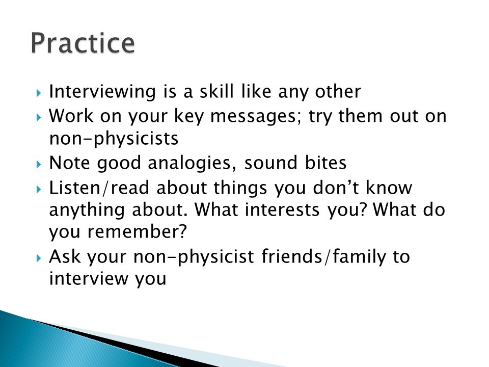 Interviewing is a skill like any other Work on your key messages; try them out on non-physicists Note good analogies, sound bites Listen/read about things you dont know anything about.