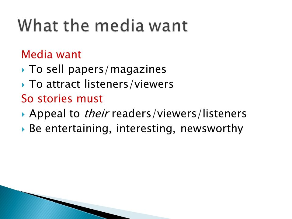 Media want To sell papers/magazines To attract listeners/viewers So stories must Appeal to their readers/viewers/listeners Be entertaining, interesting, newsworthy