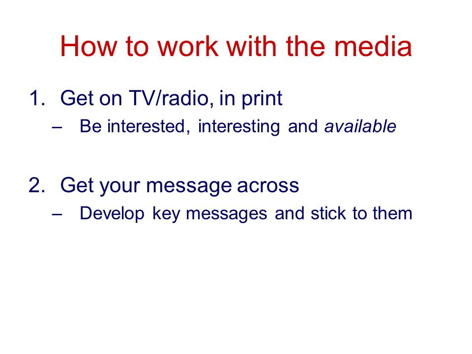 How to work with the media 1.Get on TV/radio, in print –Be interested, interesting and available 2.Get your message across –Develop key messages and s