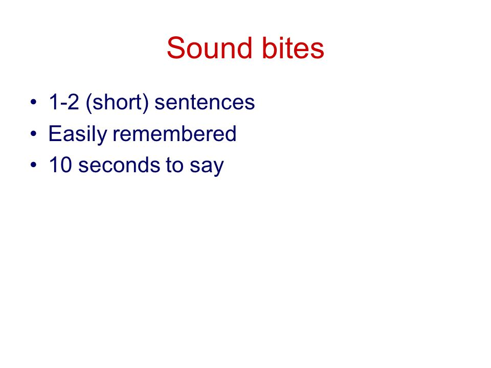Sound bites 1-2 (short) sentences Easily remembered 10 seconds to say