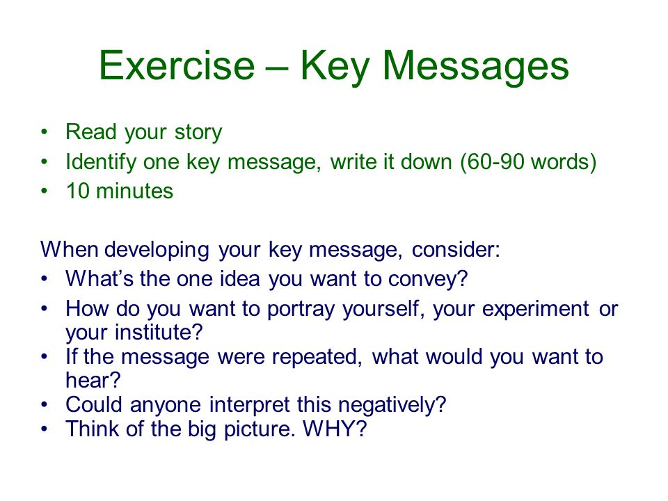 Exercise – Key Messages Read your story Identify one key message, write it down (60-90 words) 10 minutes When developing your key message, consider: Whats the one idea you want to convey.