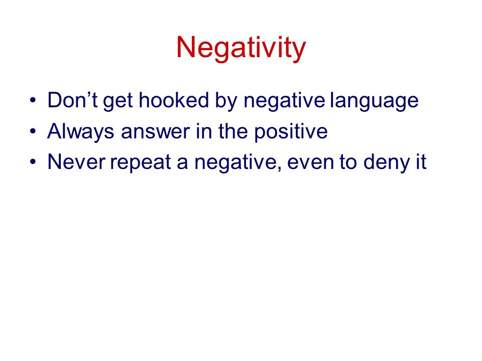Negativity Dont get hooked by negative language Always answer in the positive Never repeat a negative, even to deny it